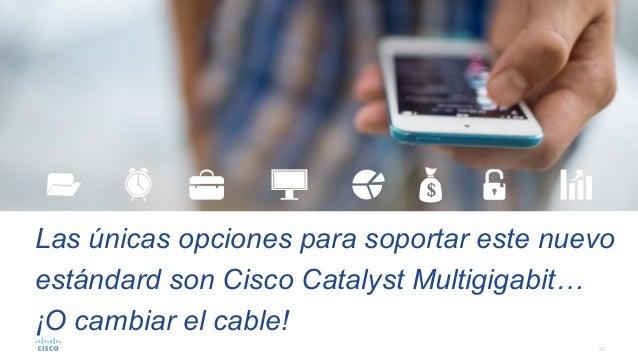 32 Las únicas opciones para soportar este nuevo estándard son Cisco Catalyst Multigigabit… ¡O cambiar el cable!