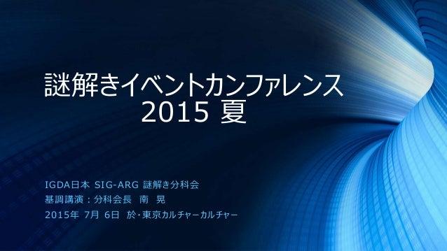 謎解きイベントカンファレンス 2015 夏 IGDA日本 SIG-ARG 謎解き分科会 基調講演:分科会長 南 晃 2015年 7月 6日 於・東京カルチャーカルチャー