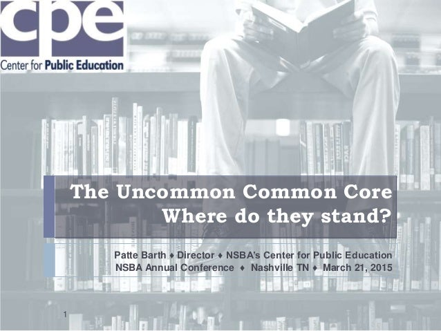 The Uncommon Common Core Where do they stand? Patte Barth ♦ Director ♦ NSBA's Center for Public Education NSBA Annual Conf...