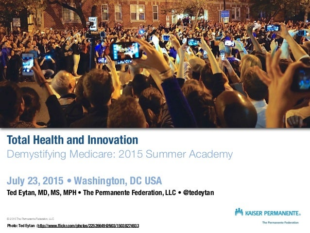 Total Health and Innovation Demystifying Medicare: 2015 Summer Academy July 23, 2015 • Washington, DC USA Ted Eytan, MD, M...