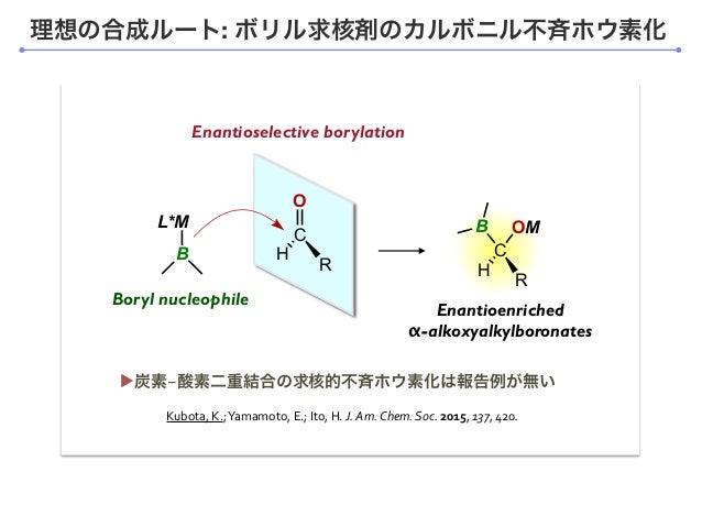 理想の合成ルート: ボリル求核剤のカルボニル不斉ホウ素化 Enantioselective borylation L*M B C R H B OM Enantioenriched α-alkoxyalkylboronates O C R H B...