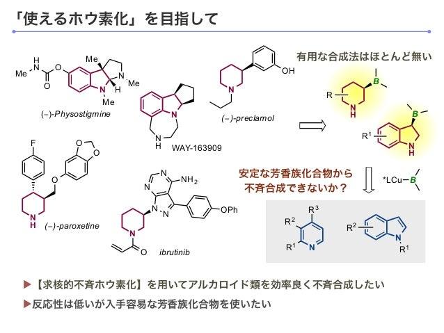 「使えるホウ素化」を目指して ▶反応性は低いが入手容易な芳香族化合物を使いたい ▶【求核的不斉ホウ素化】を用いてアルカロイド類を効率良く不斉合成したい 有用な合成法はほとんど無い N H B R N H R1 B *LCu B N R3 R1 ...