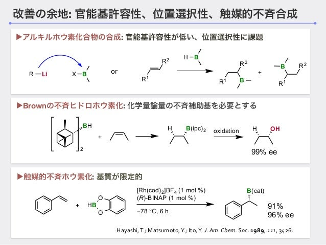 改善の余地: 官能基許容性、位置選択性、触媒的不斉合成 BH 2 + H B(ipc)2 oxidation H OH 99% ee ▶Brownの不斉ヒドロホウ素化: 化学量論量の不斉補助基を必要とする + O HB O [Rh(cod)2]...