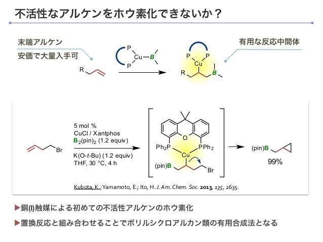 不活性なアルケンをホウ素化できないか? ▶置換反応と組み合わせることでボリルシクロアルカン類の有用合成法となる ▶銅(I)触媒による初めての不活性アルケンのホウ素化 Kubota,  K.;  Yamamoto,  E.;  I...
