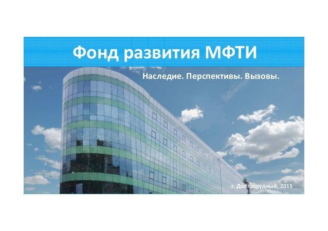mipt.ru/alumnifund@phystech.edu Фонд развития МФТИ Наследие. Перспективы. Вызовы. г. Долгопрудный, 2015