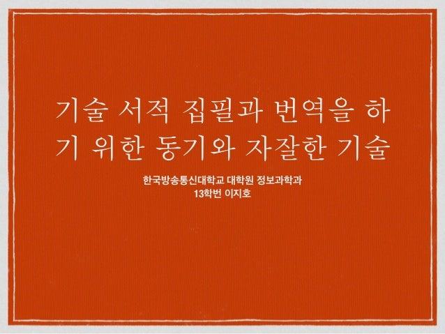 기술 서적 집필과 번역을 하 기 위한 동기와 자잘한 기술 한국방송통신대학교 대학원 정보과학과 13학번 이지호