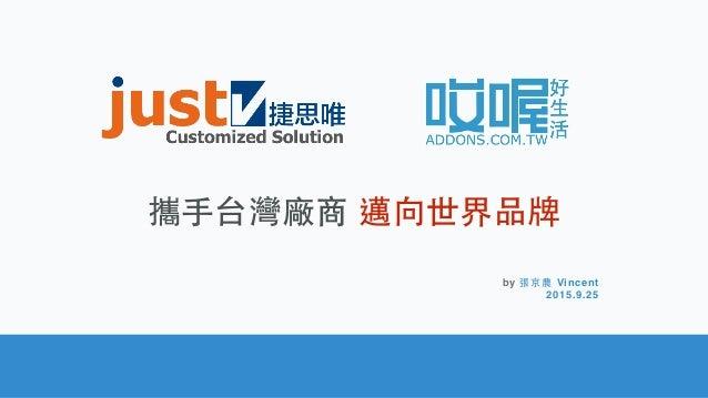 攜⼿手台灣廠商 邁向世界品牌 by 張京農 Vincent 2015.9.25
