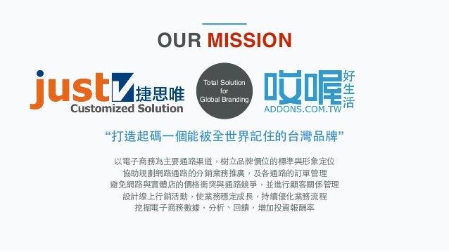 "Total Solution for Global Branding ""打造起碼⼀一個能被全世界記住的台灣品牌"" 以電⼦子商務為主要通路渠道,樹⽴立品牌價位的標準與形象定位 協助規劃網路通路的分銷業務推廣,及各通路的訂單管理 避免網路與實體店的..."
