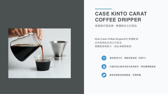 CASE KINTO CARAT COFFEE DRIPPER 經銷商代理品牌,單價⾼高⾮非主打商品 產品使⽤用⽅方式、規格完整呈現(含影⽚片) ⾏行銷⽂文案以解決⽣生活⽅方案為訴求,降低價格敏感度 產品從絕版到再版製造,市場熱銷 Pictur...