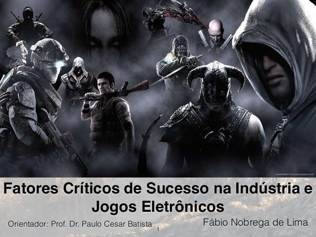 Fatores Críticos de Sucesso na Indústria e Jogos Eletrônicos Fábio Nobrega de Lima 1 Orientador: Prof. Dr. Paulo Cesar Bat...
