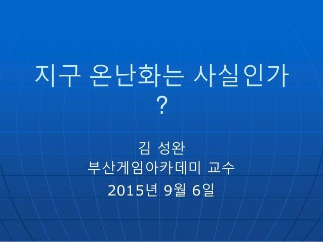 지구 온난화는 사실인가 ? 김 성완 부산게임아카데미 교수 2015년 9월 6일