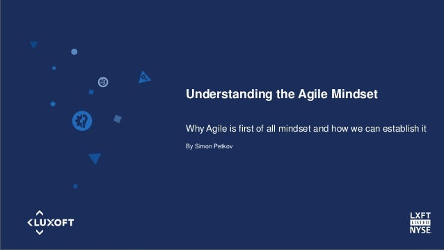 www.luxoft.com Understanding the Agile Mindset Why Agile is first of all mindset and how we can establish it By Simon Petk...