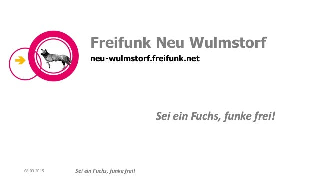 Sei ein Fuchs, funke frei! Sei ein Fuchs, funke frei! Freifunk Neu Wulmstorf neu-wulmstorf.freifunk.net 08.09.2015 Sei ein...