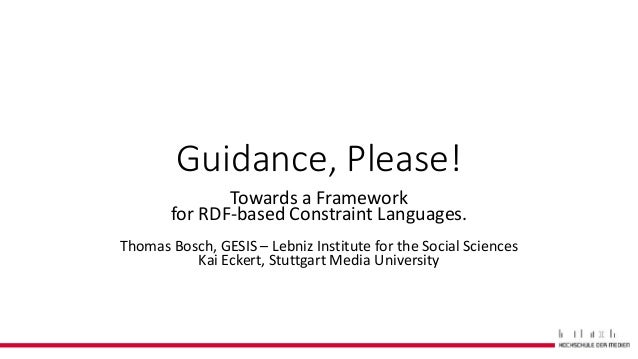 Guidance, Please! Towards a Framework for RDF-based Constraint Languages. Thomas Bosch, GESIS – Lebniz Institute for the S...