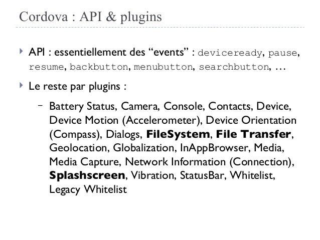 """Cordova : API & plugins  API : essentiellement des """"events"""" : deviceready, pause, resume, backbutton, menubutton, searchb..."""
