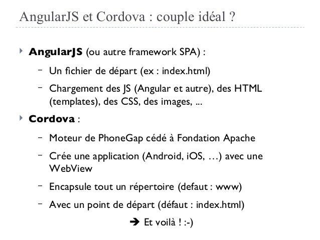 AngularJS et Cordova : couple idéal ?  AngularJS (ou autre framework SPA) : – Un fchier de départ (ex : index.html) – Cha...