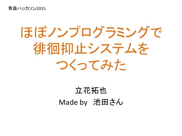 ほぼノンプログラミングで 徘徊抑止システムを つくってみた 立花拓也 Made by 池田さん 青森ハッカソン2015