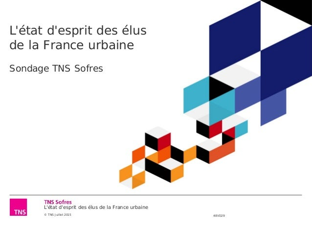 L'état d'esprit des élus de la France urbaine © TNS Juillet 2015 48VD29 L'état d'esprit des élus de la France urbaine Sond...
