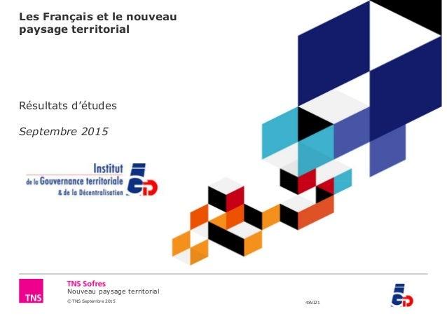 Nouveau paysage territorial © TNS Septembre 2015 48VI21 Les Français et le nouveau paysage territorial Résultats d'études ...