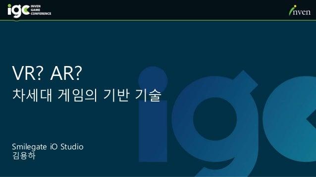 VR? AR? 차세대 게임의 기반 기술 Smilegate iO Studio 김용하