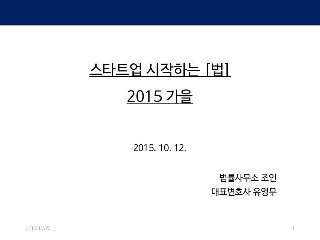 스타트업 시작하는 [법] 2015 가을 2015. 10. 12. 법률사무소 조인 대표변호사 유영무 JOIN LAW 1
