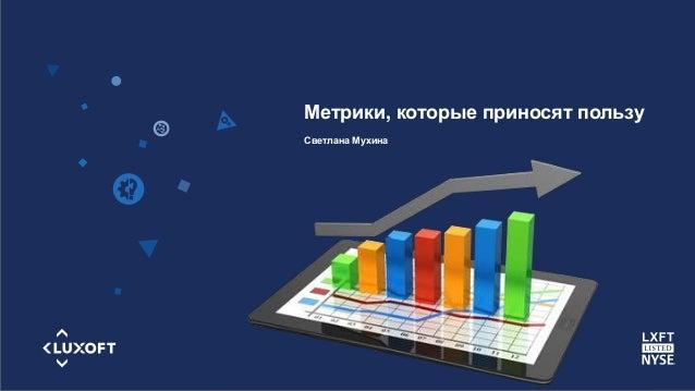 www.luxoft.com Метрики, которые приносят пользу Светлана Мухина