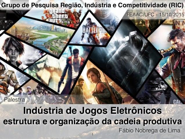 Indústria de Jogos Eletrônicos estrutura e organização da cadeia produtiva Fábio Nobrega de Lima 1 Grupo de Pesquisa Regiã...