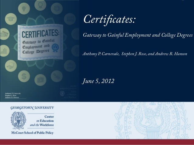 Certificates: Gateway to Gainful Employment and College Degrees Anthony P. Carnevale, Stephen J. Rose, and Andrew R. Hanso...