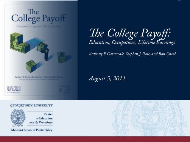 The College Payoff: Education, Occupations, Lifetime Earnings Anthony P. Carnevale, Stephen J. Rose, and Ban Cheah August 5...