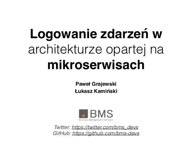 Logowanie zdarzeń w architekturze opartej na mikroserwisach PawełGrajewski Łukasz Kamiński Twitter: https://twitter.com/b...