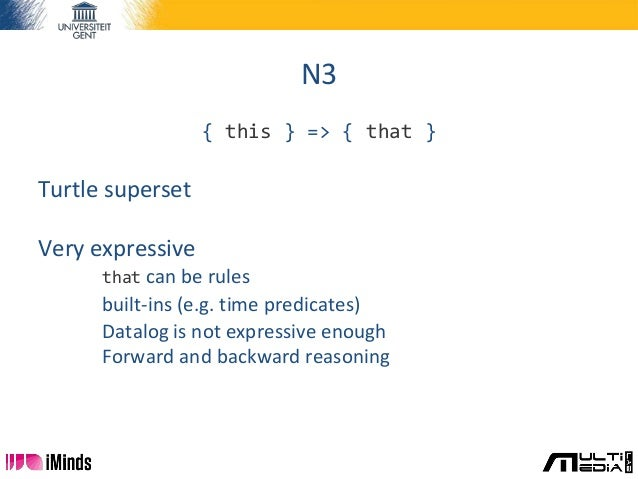 N3 { this } => { that } Turtle superset Very expressive that can be rules built-ins (e.g. time predicates) Datalog is not ...