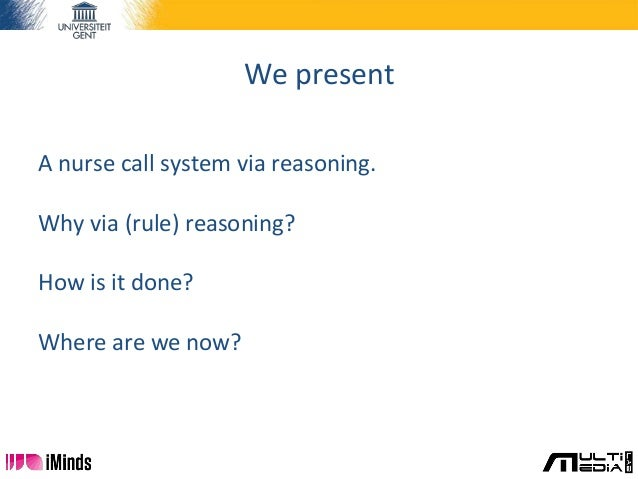 We present A nurse call system via reasoning. Why via (rule) reasoning? How is it done? Where are we now?