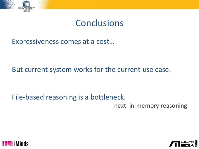 Conclusions Expressiveness comes at a cost… But current system works for the current use case. File-based reasoning is a b...