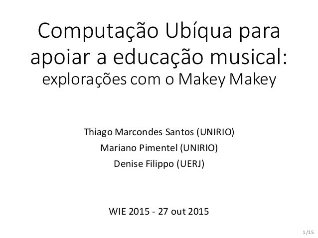 /15 Computação Ubíqua para apoiar a educação musical: explorações com o Makey Makey Thiago Marcondes Santos (UNIRIO) Maria...