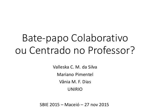 Bate-papo Colaborativo ou Centrado no Professor? Valleska C. M. da Silva Mariano Pimentel Vânia M. F. Dias UNIRIO SBIE 201...