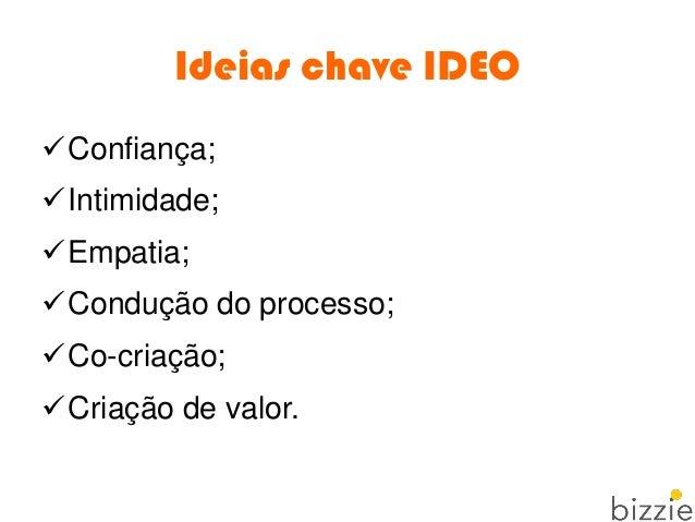 Ideias chave IDEO Confiança; Intimidade; Empatia; Condução do processo; Co-criação; Criação de valor.