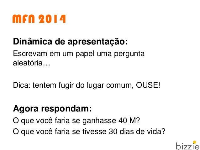 MFN 2014 Dinâmica de apresentação: Escrevam em um papel uma pergunta aleatória… Dica: tentem fugir do lugar comum, OUSE! A...