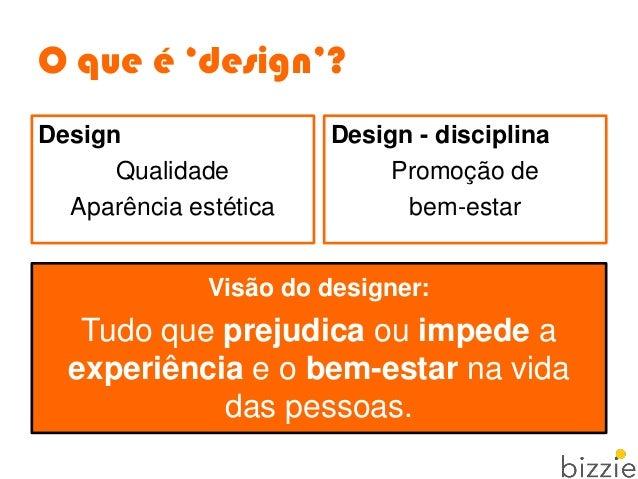 O que é 'design'? Visão do designer: Tudo que prejudica ou impede a experiência e o bem-estar na vida das pessoas. Design ...