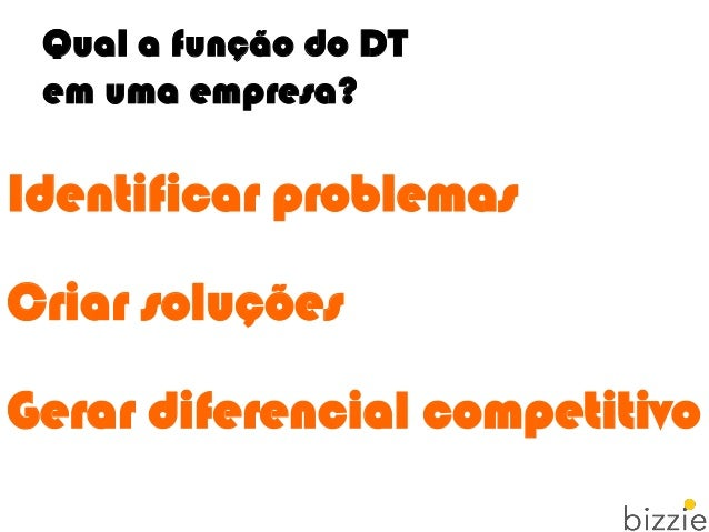 Qual a função do DT em uma empresa? Identificar problemas Criar soluções Gerar diferencial competitivo