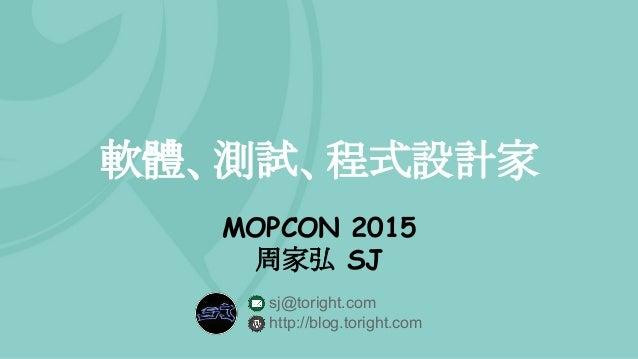 軟體、測試、程式設計家 MOPCON 2015 周家弘 SJ sj@toright.com http://blog.toright.com