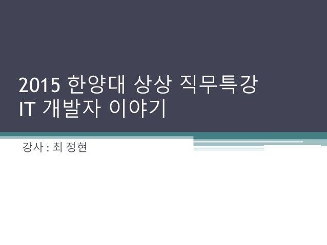 2015 한양대 상상 직무특강 IT 개발자 이야기 강사 : 최 정현