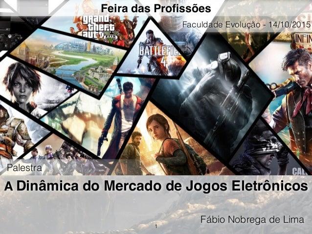 A Dinâmica do Mercado de Jogos Eletrônicos Fábio Nobrega de Lima 1 Feira das Profissões Palestra Faculdade Evolução - 14/10...