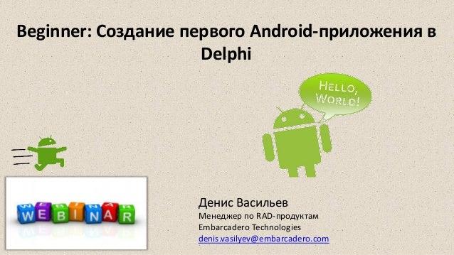 Beginner: Создание первого Android-приложения в Delphi Денис Васильев Менеджер по RAD-продуктам Embarcadero Technologies d...