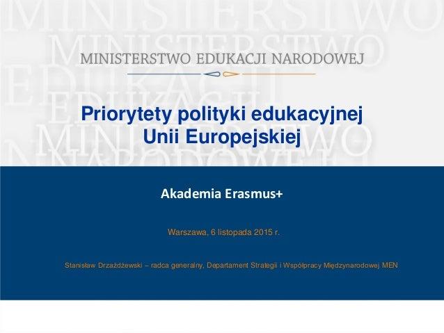 Priorytety polityki edukacyjnej Unii Europejskiej Warszawa, 6 listopada 2015 r. Akademia Erasmus+ Stanisław Drzażdżewski –...