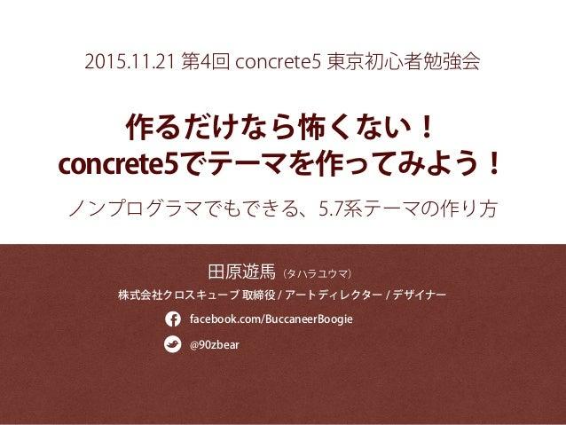 作るだけなら怖くない! concrete5でテーマを作ってみよう! 田原遊馬(タハラユウマ) 株式会社クロスキューブ 取締役 / アートディレクター / デザイナー facebook.com/BuccaneerBoogie @90zbear ノ...