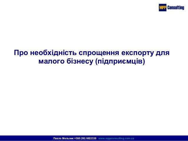Про необхідність спрощення експорту для малого бізнесу (підприємців) Павло Мельник +380 (50) 6622338 www.mppconsulting.com...