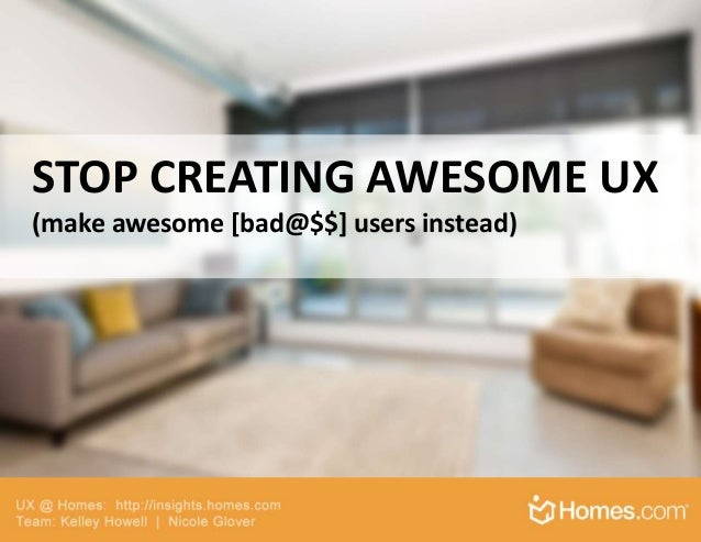 STOP CREATING AWESOME UX (make awesome [bad@$$] users instead)
