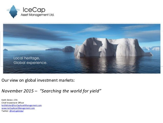 """Our view on global investment markets: November 2015 – """"Searching the world for yield"""" Keith Dicker, CFA Chief Investment ..."""