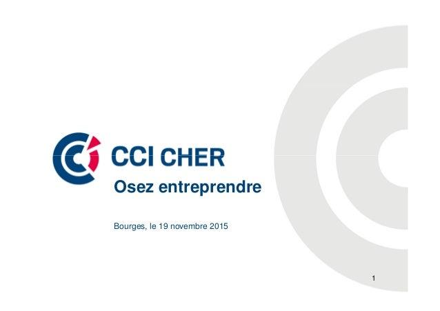 Bourges, le 19 novembre 2015 Osez entreprendre 1