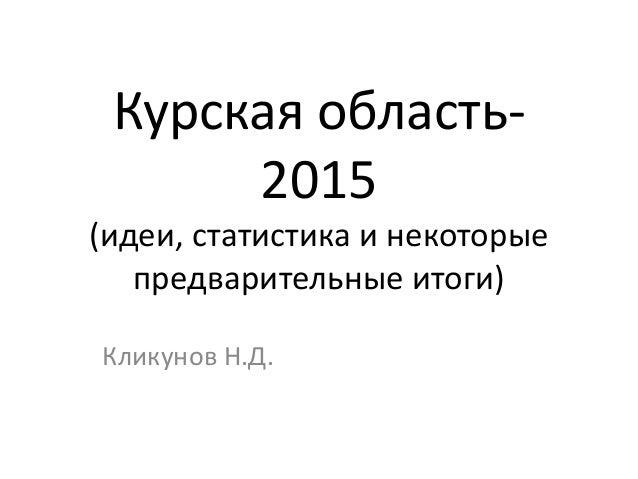 Курская область- 2015 (идеи, статистика и некоторые предварительные итоги) Кликунов Н.Д.